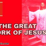DOING GREATER WORK THAN JESUS, WHAT ARE THE GREAT WORK OF JESUS