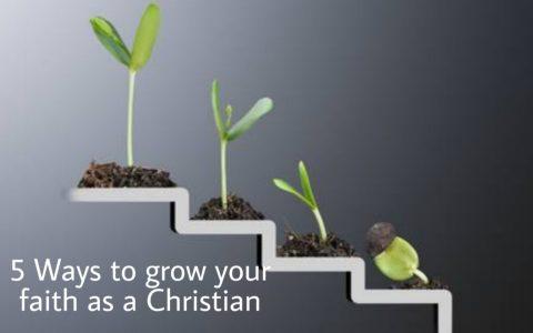 5 Ways To Grow Your Faith As A Christian